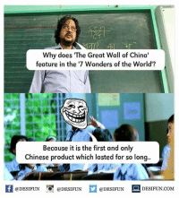 "Memes, 🤖, and Great Wall of China: Why does ""The Great Wall of China'  feature in the '7 Wonders of the World'?  Because it is the first and only  Chinese product which lasted for so long..  @DESIFUN  DESIFUN.COM  @DESIFUN  @DESIFUN Twitter: BLB247 Snapchat : BELIKEBRO.COM belikebro sarcasm Follow @be.like.bro"