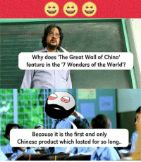 Memes, 🤖, and Great Wall of China: Why does The Great Wall of China'  feature in the '7 Wonders of the World'?  Because it is the first and only  Chinese product which lasted for so long..