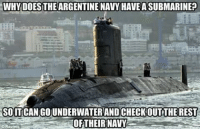 Navy: WHY DOES THEARGENTINE NAVY HAVE A SUBMARINE?  SOIT CAN GOUNDERWATERAND CHECK OUTTHEREST  OFTHEIR NAVY