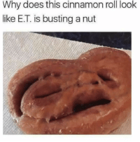 Et: Why does this cinnamon roll look  like E.T. is busting a nut