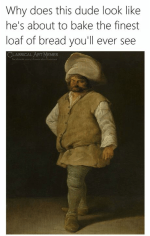 bake: Why does this dude look like  he's about to bake the finest  loaf of bread you'll ever see  CLASSICAL ART MEMES  facebook.com/classicalartimemes