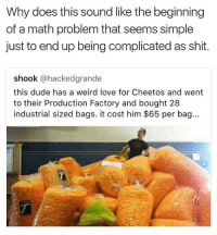 He spent $1820 on cheetos..... Damn @savagememesss: Why does this sound like the beginning  of a math problem that seems simple  just to end up being complicated as shit.  shook @hackedgrande  this dude has a weird love for Cheetos and went  to their Production Factory and bought 28  industrial sized bags. it cost him $65 per bag... He spent $1820 on cheetos..... Damn @savagememesss