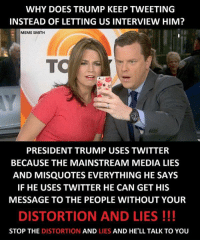 Legit... ~Earl Meme from Charles...  Thanks for all the memes this past year, Charles. :) A special Merry Christmas to you and yours!: WHY DOES TRUMP KEEP TWEETING  INSTEAD OF LETTING US INTERVIEW HIM?  MEME SMITH  TO  PRESIDENT TRUMP USES TWITTER  BECAUSE THE MAINSTREAM MEDIA LIES  AND MISQUOTES EVERYTHING HE SAYS  IF HE USES TWITTER HE CAN GET HIS  MESSAGE TO THE PEOPLE WITHOUT YOUR  DISTORTION AND LIES  STOP THE DISTORTION  AND LIES AND HE'LL TALK TO YOU Legit... ~Earl Meme from Charles...  Thanks for all the memes this past year, Charles. :) A special Merry Christmas to you and yours!