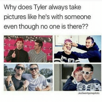 Memes, 🤖, and B&m: Why does Tyler always take  pictures like he's with someone  even though no one is there??  E b  M U  Jxsttwentyonepilots stop