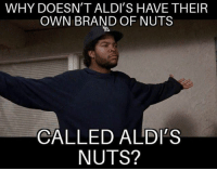 Brand, Why, and Own: WHY DOESN'T ALDI'S HAVE THEIR  OWN BRAND OF NUTS  CALLED ALDI'S  NUTS? why