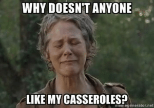 Funny, Memes, and The Walking Dead: WHY DOESN'T ANYONE  LIKE MY CASSEROLES?  memegenerator.net 98+ The Walking Dead Memes Funny Twd Memes And Pictures. 26 ...