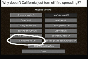 Dank, Fire, and Memes: Why doesn't California just turn off fire spreading??  Physics Options  Grass grouth: On  Gravity On  Flouing liquids On  Sapling grouth: On  Leaf decay: Off  Weather On  Crop grouth: On  Lighting: On  Ice/snow melt: On  Sheep grass consumption: On  Fire spread: On  Hll prhysicsy Custom  Done Its so simple by MrFlowerFace MORE MEMES