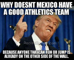 Trump wall memes and jokes - racist memes: WHY DOESNT MEXICO HAVE  A GOOD ATHLETICS TEAM  acis  mes.com  BECAUSE ANYONE THATICAN RUN OR JUMP IS  ALREADY ON THE OTHER SIDE OF THE WALL Trump wall memes and jokes - racist memes