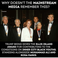 Ali, Muhammad Ali, and Rosa Parks: WHY DOESN'T THE MAINSTREAM  MEDIA REMEMBER THIS?  TRUMP BEING GIVEN THE ELLIS ISLAND  AWARD FOR CONTRIBUTING TO THE  CONDITIONS ON INNER CITY BLACK YOUTHS,  STANDING ALONGSIDE MUHAMMAD ALI AND  ROSA PARKS.