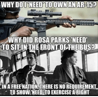 Memes, Exercise, and Free: WHY DOI NEED'TO OWNANAR-159  WHY DID ROSA PARKS'NEED  TO SITIN THE FRONTOF THE BU59  IN A FREE NATION, THERE IS NO REQUIREMENT-  TO SHOW 'NEED' TO EXERCISE ARIGHT