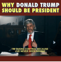 Donald Trump, Memes, and Control: WHY DONALD TRUMP  SHOULD BE PRESIDENT  1'M TAKING CONTROL' BECAUSE  RVE NEVER BEEN WRONG Isn't it so annoying when people with experience try to do their jobs?   Register to vote at www.savetheday.vote