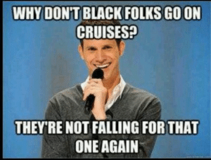 Racist Memes - Funny Racist Pictures: WHY DON'T BLACK FOLKS GO ON  CRUISES?  THEYRE NOT FALLING FORTHAT  ONE AGAIN Racist Memes - Funny Racist Pictures