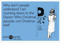 Memes, Doctor Who, and The Doctor: Why don't people  understand. I am  counting down to the  Doctor Who Christmas  Sr  episode, not Christmas  itself  Som  ee  cards  user card