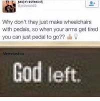 Anime, Dank, and Funny: Why don't they just make wheelchairs  with pedals, so when your arms get tired  you can just pedal to go??  Memetastico  God left. Damn ❤ Double Tap! ❤ 😂 Press that Follow Button😂 ✳✳✳✳✳✳✳✳✳ 🏆Goal: 50k followers! 🏆 ✳✳✳✳✳✳✳✳✳ funny wtf cringe anime dank hilarious gaming gamingmemes callofduty gta overwatch playstation xbox lmao funnymeme meme players followme followmeformore meme2017 dankmemes edgy edgymemes lol savage