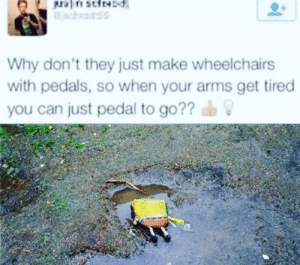 Facepalm, Arms, and Idea: Why don't they just make wheelchairs  with pedals, so when your arms get tired  you can just pedal to go?? What a great idea!
