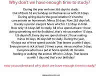 Birthday, Tumblr, and Animal: Why don't we have enough time to study?  During the year we have 365 days to study.  Out of them 52 are Sundays so that leaves us with 313 days.  During spring due to the good weather it's hard to  concentrate on homework. Minus 50 days. Now 263 days left.  Usually a person sleeps 8 hours which is 122 days in total.  Now only 141 days left to study. All of us spend at least 1 hour  doing something we like (hobbies), that's minus another 15 days.  126 days left. Every day we spend at least 2 hours eating.  minus 30 days, 96 days left to study. During the year,  90 days out of it we spend outside. That leaves us with 6 days.  Every person is sick at least 3 times a year, minus another 3 days.  Everyone who has a pet at home spends 20 minutes  feeding or walking the animal. Which is 2 days. That leaves  us with 1 day and that's our birthday!  now you understand why don't we have enough time to study?  jbieberside.tumblr.com