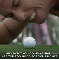 Think you're too good to watch Happy Gilmore? It's on now.: WHY DON'T YOU GO HOME, BALL?  ARE YOU TOO GOOD FOR YOUR HOME? Think you're too good to watch Happy Gilmore? It's on now.
