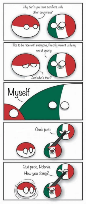 Best, Mexico, and Violent: Why don't you have conflicts with  other countries?  I like to be nice with everyone,I'm only violent with my  worst enemu  And who's that?  Muself  Orele puto  Que pedo, Polonia.  How you doing? Mexico at its best.