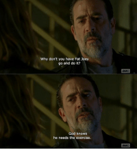 Gotta love Negan.  -SS: Why don't you have Fat Joey  go and do it?  God knows  he needs the exercise.  aMC  aMC Gotta love Negan.  -SS