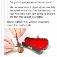 """*sad violin music textposts textpost meme memes tumblr tumblrfunny funny follow like share followforfollow likeforlike shoutout postoftheday fun love followme hilarious violin sad music: """"why dont you just give him a chance""""  idk because im not physically or mentally  attracted to him and """"but he likes you' or  """"but hes really nice' isnt going to change  the fact that im not interested  Damn, I don't think women know how  much that really hurts *sad violin music textposts textpost meme memes tumblr tumblrfunny funny follow like share followforfollow likeforlike shoutout postoftheday fun love followme hilarious violin sad music"""