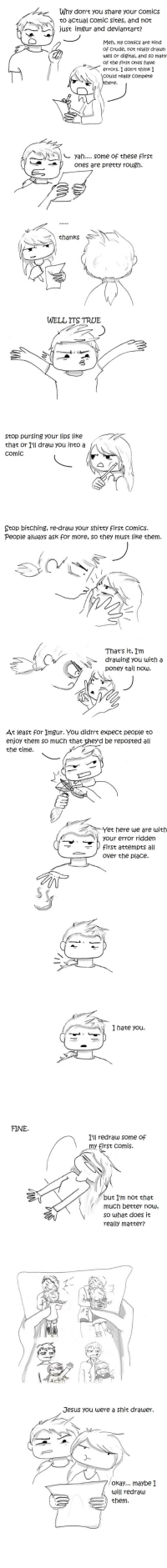 Jesus, Shit, and True: Why don't you share your comics  to actual comic sites, and not  use imgur and deWiantart?  men, my comics are kind  of Crude, noe  uel or disital, and so meny  of the Arse ones have  errors I dorrt think I  realy draun  realy compece  yah....some of these first  ones are pretty rougn  thanks  WELL ITS TRUE  stop pursing your lips like  that or Ill draw you into a  comic  Stop bitching, re-draw your shitty first comics.  People always ask for more, so they must like chem.  Thats it, Im  drauwing you with a  poney tail now.  At least for Imgur. You didnt expect people to  enjoy them so much that  the time.  be reposted all  Yet here we are with  your error ridden  irst attempts all  over the place.  I hate you.  FINE  I'll redraw some of  comis.  but Im not that  much better nouw  so what does it  really matter?  Jesus you were a shit drawer  okay... maybe I  will redrauw)  them.