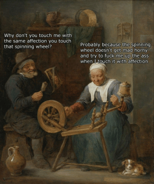 Ass, Blue Balls, and Horny: Why don't you touch me with  the same affection you touch  that spinning wheel?  Probably because the spinning  wheel doesn't get mad horny  and try to fuck me up the ass  when I touch it with affection Blue Balls