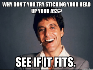 Tony Montana: WHY DON'T YOU TRY STICKING YOUR HEAD  UP YOUR ASS  SEEIFIT FITS  memecrunch.coI Tony Montana