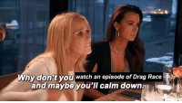 drag race: Why don't you watch an episode of Drag Race  and maybe you'lI calm down