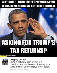 (GC): WHY DONTIHEAR THE PEOPLE WHO SPENT  YEARSDEMANDING MY BIRTH CERTIFICATE  ASKING FOR TRUMP'S  TAX RETURNS?  OCCUPY DEMOCRATS  Gregory Curtner  Being a naturally born citizen is a  constitutional requirement. Showing your  taxes are not. God you guys aren't quick.  Just now Like Reply (GC)