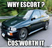 WHY ESCORT  COSWORTHIT  Make a Meme This is the best meme you guys have submitted for a long while! Thanks! Car memes
