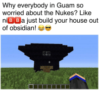 """Dank, Meme, and House: Why everybody in Guam so  worried about the Nukes? Likee  niBBa just build your house out  Of obsidian! <p>Creepers can&rsquo;t even blow that up my ni🅱️🅱️as (by Bbrazil97 ) via /r/dank_meme <a href=""""http://ift.tt/2vwnp1m"""">http://ift.tt/2vwnp1m</a></p>"""