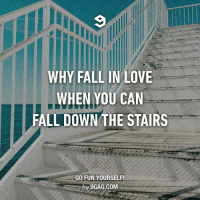 It's less painful. Follow @9gag @9gagmobile 9gag stairs: WHY FALL IN LOVE  WHEN YOU CAN  FALL DOWN THE STAIRS  GO FUN YOURSELF!  by 9GAG.COM It's less painful. Follow @9gag @9gagmobile 9gag stairs