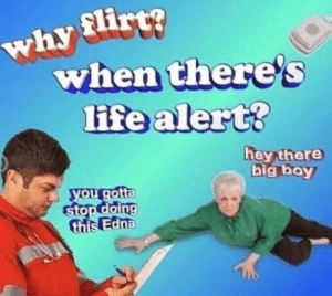 : why flirt?  when there's  life alert?  hey there  big boy  you gotta  stop doing  this Edna