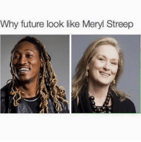Meryl Streep: Why future look like Meryl Streep