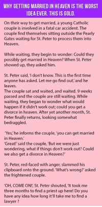 Heaven, Lawyer, and The Worst: WHY GETTING MARRIED IN HEAVEN IS THE WORST  DEA EVER. THIS IS GOLD  On their way to get married, a young Catholic  couple is involved in a fatal car accident. The  couple find themselves sitting outside the Pearly  Gates waiting for St. Peter to process them into  Heaven  While waiting, they begin to wonder: Could they  possibly get married in Heaven? When St. Peter  showed up, they asked him  St. Peter said, 'I don't know. This is the first time  anyone has asked. Let me go find out' and he  leaves.  The couple sat and waited, and waited. 9 weeks  passed and the couple are still waiting. While  waiting, they began to wonder what would  happen if it didn't work out; could you get a  divorce in heaven. After yet another month, St.  Peter finally returns, looking somewhat  bedraggled  'Yes, he informs the couple, 'you can get married  in Heaven  'Great!' said the couple, 'But we were just  wondering, what if things don't work out? Could  we also get a divorce in Heaven?  St. Peter, red-faced with anger, slammed his  clipboard onto the ground. 'What's wrong?'asked  the frightened couple.  OH, COME ON!, St. Peter shouted, 'It took me  three months to find a priest up here! Do you  have any idea how long it'll take me to find a  lawyer ? <p>Why Getting Married In Heaven Is The Worst Idea Ever. This Is Gold.</p>