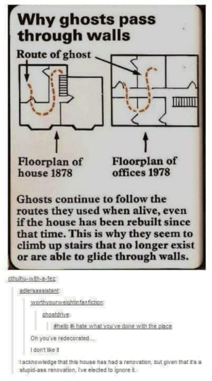 Alive, Ass, and Hello: Why ghosts pass  through walls  Route of ghost  Floorplan of  offices 1978  Floorplan of  house 1878  Ghosts continue to follow the  routes they used when alive, even  if the house has been rebuilt since  that time. This is why they seem to  climb up stairs that no longer exist  or are able to glide through walls.  cthulhu-with-a-fez  adlersassistant  worthyourweichtinfanfiction  ghostdrive:  #hello #i hate what vou've done with the place  Oh you've redecorated...  Idon't like it  acknowledge that this house has had a renovation, but given that it's a  stupid-ass renovation, ive elected to ignore it Ghosts don't give a fuckomg-humor.tumblr.com