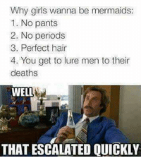 Memes, 🤖, and Men: Why girls wanna be mermaids  1. No pants  2. No periods  3. Perfect hair  4. You get to lure men to their  deaths  WELL  THAT ESCALATED QUICKLY