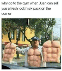Fresh, Gym, and Good: why go to the gym when Juan can sell  you a fresh lookin six pack on the  corner  oS Good Juan 😂😂😂 . @DOYOUEVEN 👈🏼 10% OFF STOREWIDE + NEW RELEASE! 🎉 use code DYE10 ✔️ link in BIO