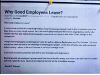 """<p>Why good employees leave</p>: Why Good Employees Leave?  Submitted by Kristine0222 on November 07th 2012- Flag this news as inappropriate  Category Reviews  Why Good Employees Leave?  A study came up with this surprising finding: If you're losing good people, look to their immediate supervisor  More than any other single reason, he is the reason people stay and thrive in an organization. And he's the  reason why they quit, taking their knowledge, experience and contacts with them. Often, straight to the  competition  People leave managers not companies,"""" write the authors Marcus Buckingham and Curt Coffman. """"So much  money has been thrown at the challenge of keeping good people- in the form of better pay, better perks ancd  better training- when, in the end, turnover is mostly a manager issue.  If you have a turnover problem, look first to your managers and supervisors  Beyond a point, an employee's primary need has less to do with money, and more to do with how he's treated  and how valued he feels. Much of this depends directly on the immediate manager  David W. Richard <p>Why good employees leave</p>"""
