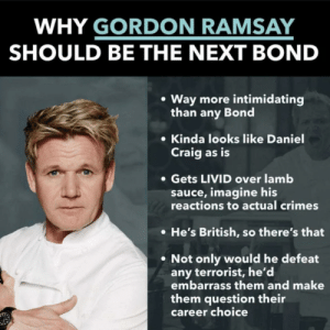 I'll let this one marinate a little: WHY GORDON RAMSAY  SHOULD BE THE NEXT BOND  Way more intimidating  than any Bond  Kinda looks like Daniel  Craig as is  Gets LIVID over lamb  sauce, imagine his  reactions to actual crimes  He's British, so there's that  Not only would he defeat  any terrorist, he'd  embarrass them and make  them question their  career choice I'll let this one marinate a little