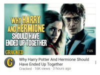 Harry Potter, Hermione, and Cracked: WHY HARRY  AND HERMIONE  SHOULD HAVE  ENDED UPTOGETHER  CRACKED  7:05  Why Harry Potter And Hermione Should  Have Ended Up Together  Cracked 16K views 3 hours ago <p>&ldquo;Harmione? *takes a drag of a cigarette*, now there&rsquo;s a name I&rsquo;ve not heard in a long time.&rdquo;</p>