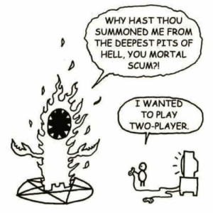 Hell, MeIRL, and Player: WHY HAST THOU  SUMMONED ME FROM  D THE DEEPEST PITS OF  HELL, yOU MORTAL  SCUM?!  I WANTED  TO PLAY  TWO-PLAYER. meirl