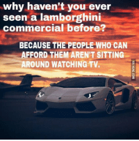 Sure that's why: why haven't you ever  seen a lamborghini  commercial before?  BECAUSE THE PEOPLE WHO CAN  AFFORD THEM AREN'T SITTING  AROUND WATCHING TV. Sure that's why