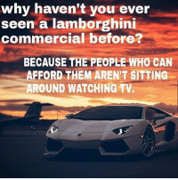 Lamborghini: why haven't you ever  seen a lamborghini  commercial before?  BECAUSE THE PEOPLE WHO CAN  AFFORD THEM AREN'T SITTING  AROUND WATCHING TV.