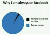 See Memes: Why I am always on facebook  To make friends and  socialise  ■  Too see memes