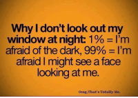 afraid of the dark: Why I don't look out my  window at night: 1 l'm  afraid of the dark, 99% l'm  afraid might seeaface  looking at me.  Omg, That's Totally Me.