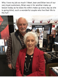 MY HEART 😭 https://t.co/AnhU3m8cAL: Why I love my job so much ! Meet Jean and Brian two of our  very loyal customers, Brian was in for another make up  lesson today as he does his wife's make up every day as she  is going blind, such a wonderful couple who live their life to  the full!  滷婷 MY HEART 😭 https://t.co/AnhU3m8cAL