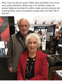 """Goals, Life, and Love: Why I love my job so much ! Meet Jean and Brian two of our  very loyal customers, Brian was in for another make up  lesson today as he does his wife's make up every day as she  is going blind, such a wonderful couple who live their life to  the full! <p>Relationship goals ❤️ via /r/wholesomememes <a href=""""http://ift.tt/2ld4IP1"""">http://ift.tt/2ld4IP1</a></p>"""