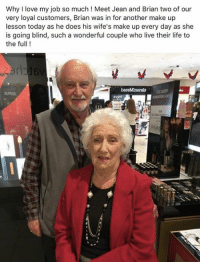 im crying: Why I love my job so much! Meet Jean and Brian two of our  very loyal customers, Brian was in for another make up  lesson today as he does his wife's make up every day as she  is going blind, such a wonderful couple who live their life to  the full ! im crying