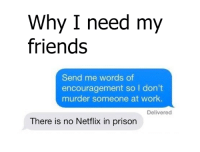 words of encouragement: Why I need my  friends  Send me words of  encouragement so I don't  murder someone at work.  Delivered  There is no Netflix in prison